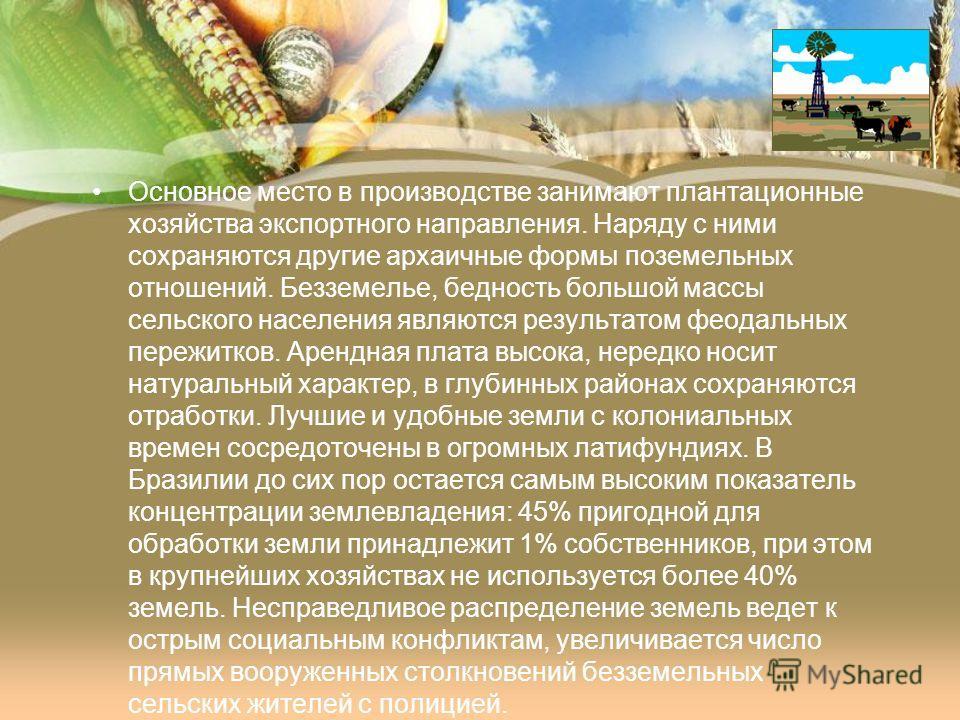 Основное место в производстве занимают плантационные хозяйства экспортного направления. Наряду с ними сохраняются другие архаичные формы поземельных отношений. Безземелье, бедность большой массы сельского населения являются результатом феодальных пер