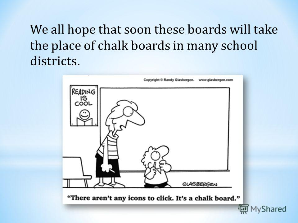 We all hope that soon these boards will take the place of chalk boards in many school districts.
