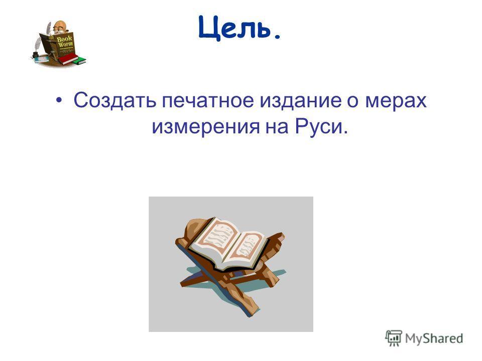 Цель. Создать печатное издание о мерах измерения на Руси.