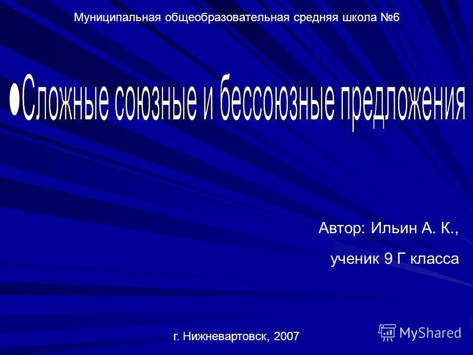 Муниципальная общеобразовательная средняя школа 6 г. Нижневартовск, 2007 Автор: Ильин А. К., ученик 9 Г класса