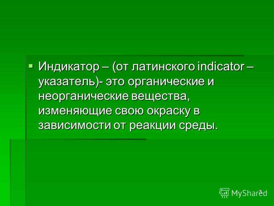 3 Индикатор – (от латинского indicator – указатель)- это органические и неорганические вещества, изменяющие свою окраску в зависимости от реакции среды. Индикатор – (от латинского indicator – указатель)- это органические и неорганические вещества, из