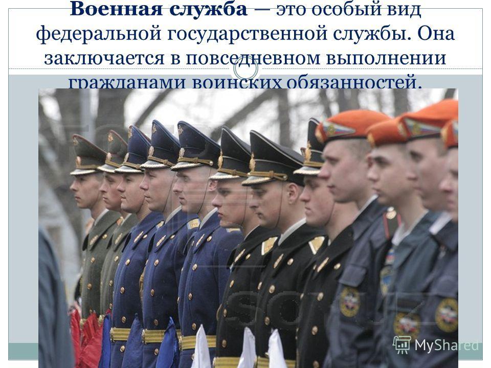 Военная служба это особый вид федеральной государственной службы. Она заключается в повседневном выполнении гражданами воинских обязанностей.