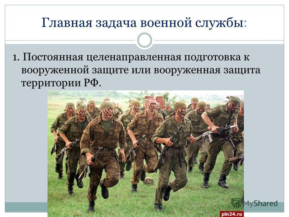 Главная задача военной службы: 1. Постоянная целенаправленная подготовка к вооруженной защите или вооруженная защита территории РФ.