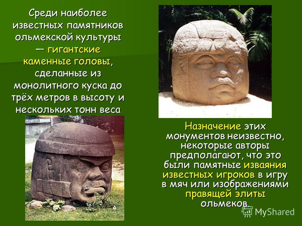 Назначение этих монументов неизвестно, некоторые авторы предполагают, что это были памятные изваяния известных игроков в игру в мяч или изображениями правящей элиты ольмеков. Среди наиболее известных памятников ольмекской культуры гигантские каменные