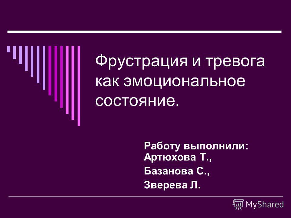 Фрустрация и тревога как эмоциональное состояние. Работу выполнили: Артюхова Т., Базанова С., Зверева Л.
