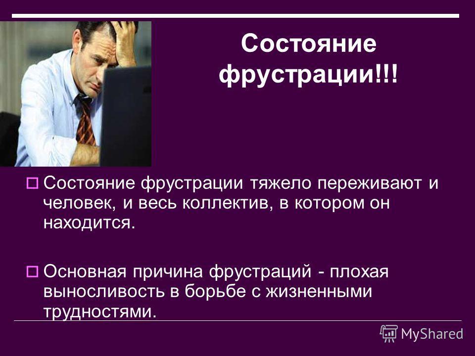Состояние фрустрации!!! Состояние фрустрации тяжело переживают и человек, и весь коллектив, в котором он находится. Основная причина фрустраций - плохая выносливость в борьбе с жизненными трудностями.