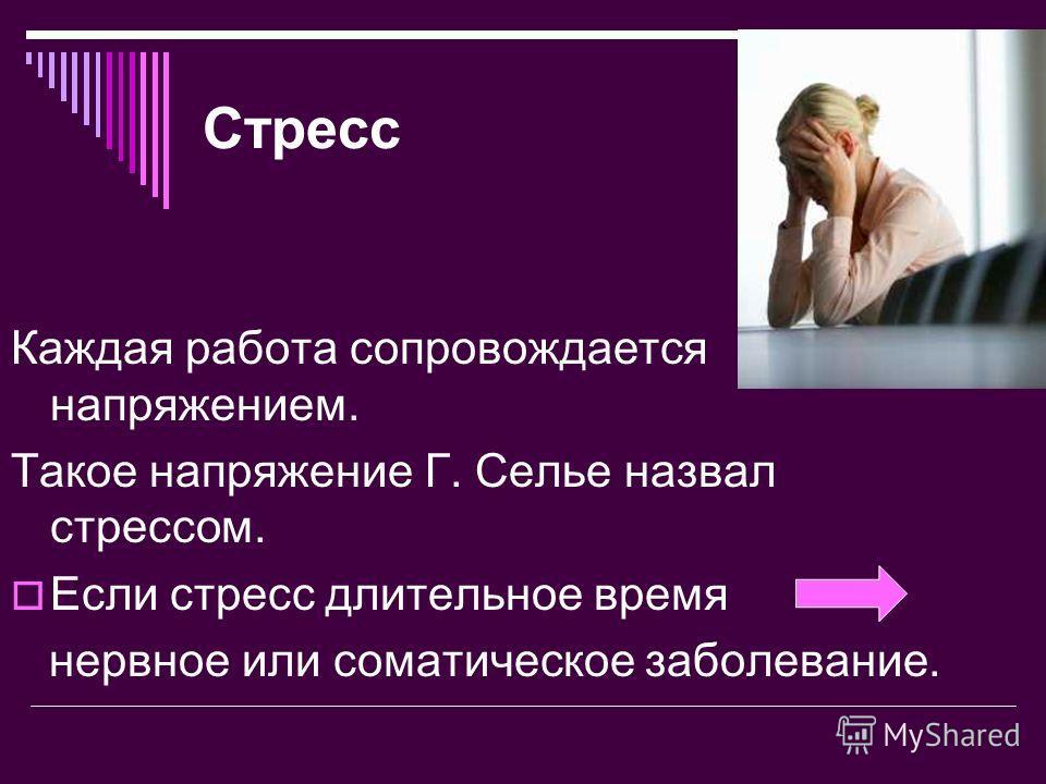 Стресс Каждая работа сопровождается напряжением. Такое напряжение Г. Селье назвал стрессом. Если стресс длительное время нервное или соматическое заболевание.
