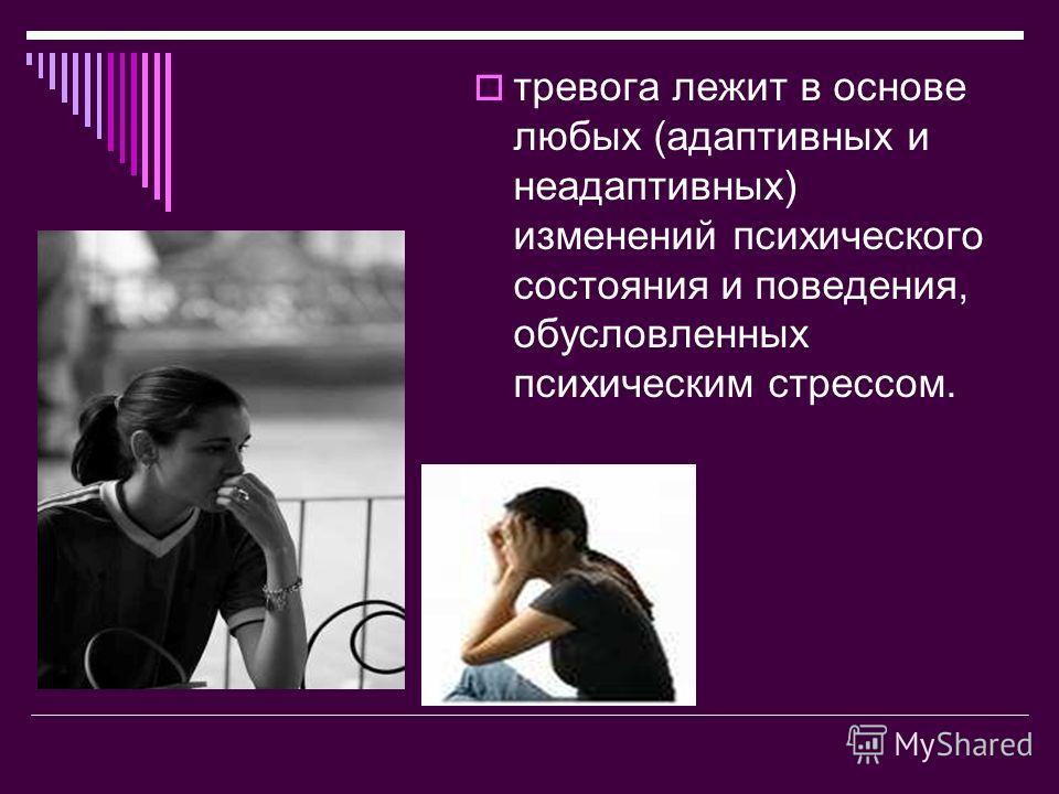 тревога лежит в основе любых (адаптивных и неадаптивных) изменений психического состояния и поведения, обусловленных психическим стрессом.