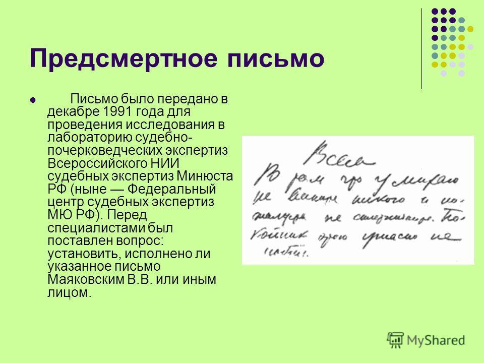 Предсмертное письмо Письмо было передано в декабре 1991 года для проведения исследования в лабораторию судебно- почерковедческих экспертиз Всероссийского НИИ судебных экспертиз Минюста РФ (ныне Федеральный центр судебных экспертиз МЮ РФ). Перед специ