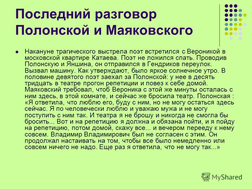 Последний разговор Полонской и Маяковского Накануне трагического выстрела поэт встретился с Вероникой в московской квартире Катаева. Поэт не ложился спать. Проводив Полонскую и Яншина, он отправился в Гендриков переулок. Вызвал машину. Как утверждают