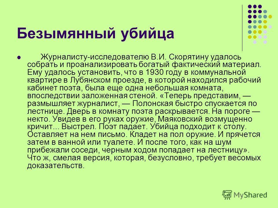 Безымянный убийца Журналисту-исследователю В.И. Скорятину удалось собрать и проанализировать богатый фактический материал. Ему удалось установить, что в 1930 году в коммунальной квартире в Лубянском проезде, в которой находился рабочий кабинет поэта,