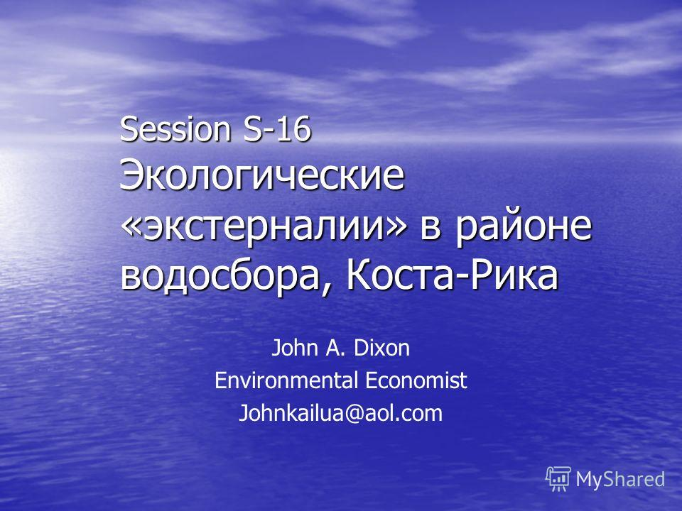Session S-16 Экологические «экстерналии» в районе водосбора, Коста-Рика John A. Dixon Environmental Economist Johnkailua@aol.com