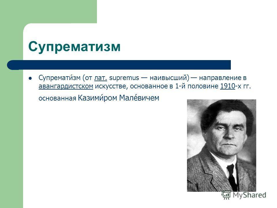 Супрематизм Супремати́зм (от лат. supremus наивысший) направление в авангардистском искусстве, основанное в 1-й половине 1910-х гг. основанная Казими́ром Мале́вичемлат. авангардистском1910