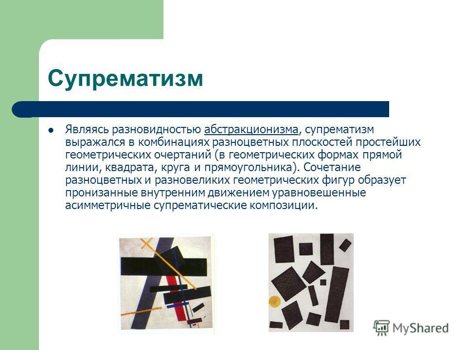 Супрематизм Являясь разновидностью абстракционизма, супрематизм выражался в комбинациях разноцветных плоскостей простейших геометрических очертаний (в геометрических формах прямой линии, квадрата, круга и прямоугольника). Сочетание разноцветных и раз