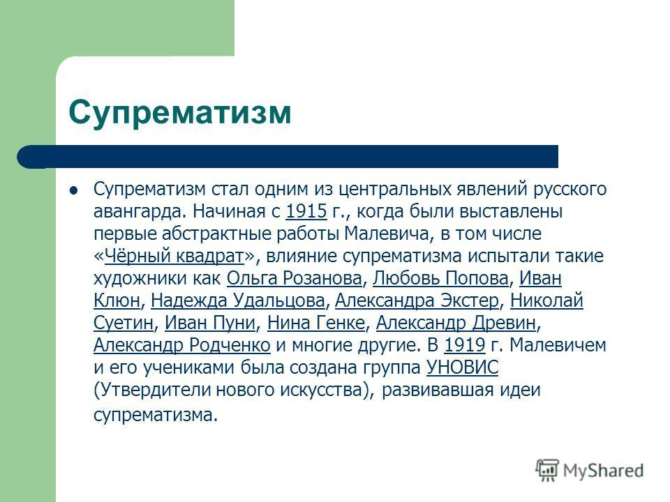 Супрематизм Супрематизм стал одним из центральных явлений русского авангарда. Начиная с 1915 г., когда были выставлены первые абстрактные работы Малевича, в том числе «Чёрный квадрат», влияние супрематизма испытали такие художники как Ольга Розанова,