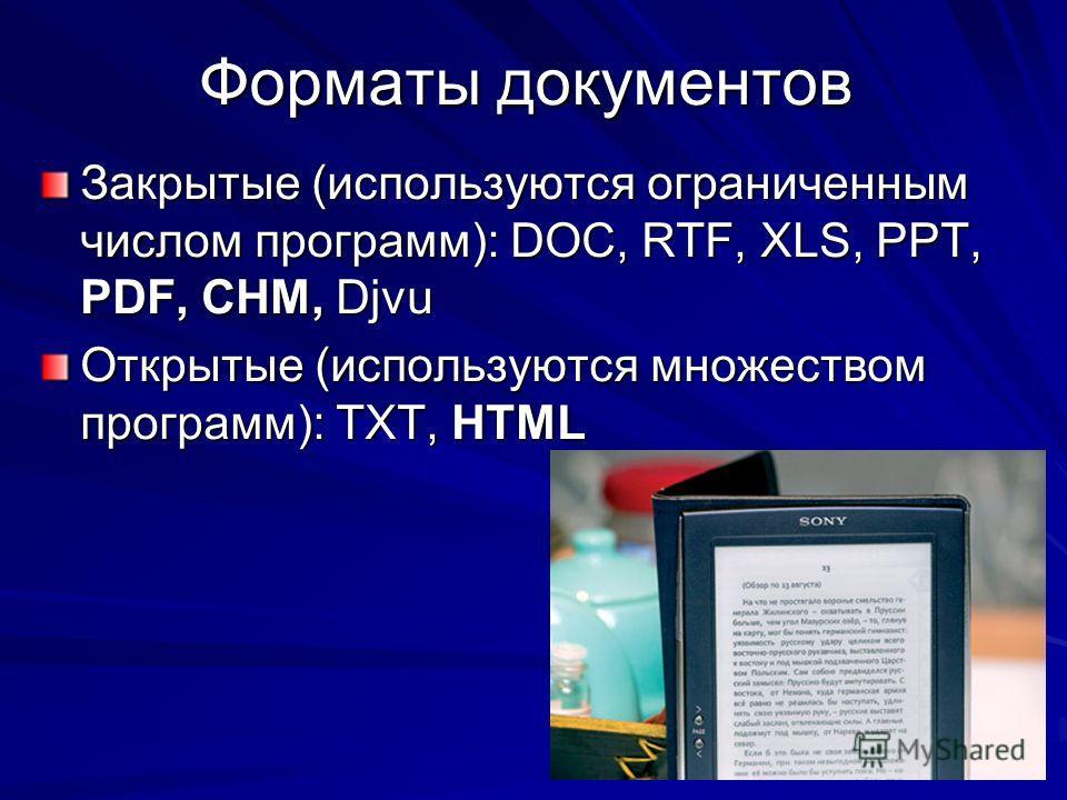 Форматы документов Закрытые (используются ограниченным числом программ): DOC, RTF, XLS, PPT, PDF, CHM, Djvu Открытые (используются множеством программ): TXT, HTML