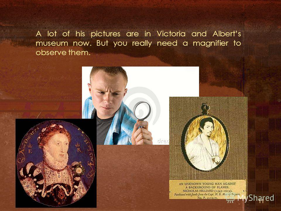 A lot of his pictures are in Victoria and Alberts museum now. But you really need a magnifier to observe them. 11