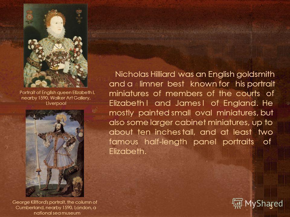 3 Portrait of English queen Elizabeth I, nearby 1590, Walker Art Gallery, Liverpool George Klifford's portrait, the column of Cumberland, nearby 1590, London, a national sea museum Nicholas Hilliard was an English goldsmith and a limner best known fo