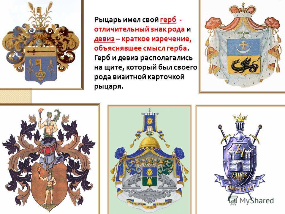 Рыцарь имел свой герб - отличительный знак рода и девиз – краткое изречение, объяснявшее смысл герба. Герб и девиз располагались на щите, который был своего рода визитной карточкой рыцаря.