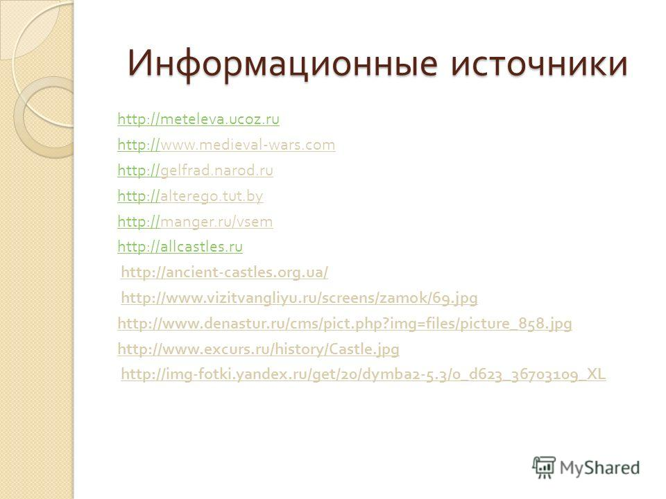 Информационные источники http : //meteleva.ucoz.ru http://http://www.medieval-wars.com http://http://gelfrad.narod.ru http://http://alterego.tut.by http://http://manger.ru/vsem http://allcastles.ru http://ancient-castles.org.ua/ http://www.vizitvangl