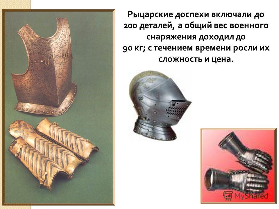 Рыцарские доспехи включали до 200 деталей, а общий вес военного снаряжения доходил до 90 кг; с течением времени росли их сложность и цена.