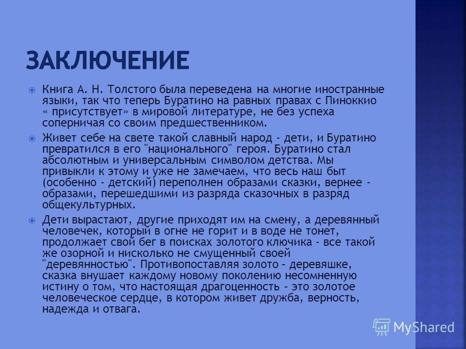 Книга А. Н. Толстого была переведена на многие иностранные языки, так что теперь Буратино на равных правах с Пиноккио « присутствует» в мировой литературе, не без успеха соперничая со своим предшественником. Живет себе на свете такой славный народ -