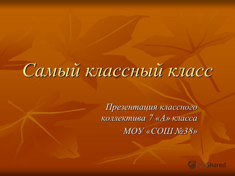 Самый классный класс Презентация классного коллектива 7 «А» класса МОУ «СОШ 38»