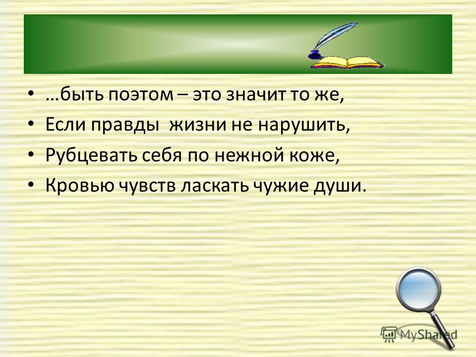…быть поэтом – это значит то же, Если правды жизни не нарушить, Рубцевать себя по нежной коже, Кровью чувств ласкать чужие души.