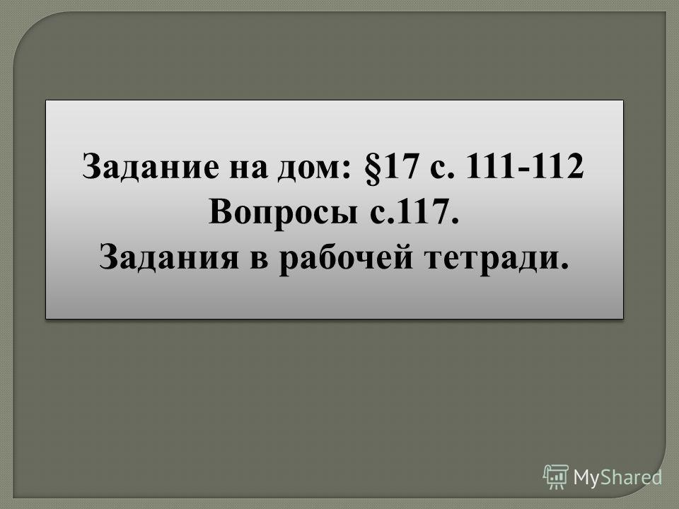 Задание на дом: §17 с. 111-112 Вопросы с.117. Задания в рабочей тетради. Задание на дом: §17 с. 111-112 Вопросы с.117. Задания в рабочей тетради.