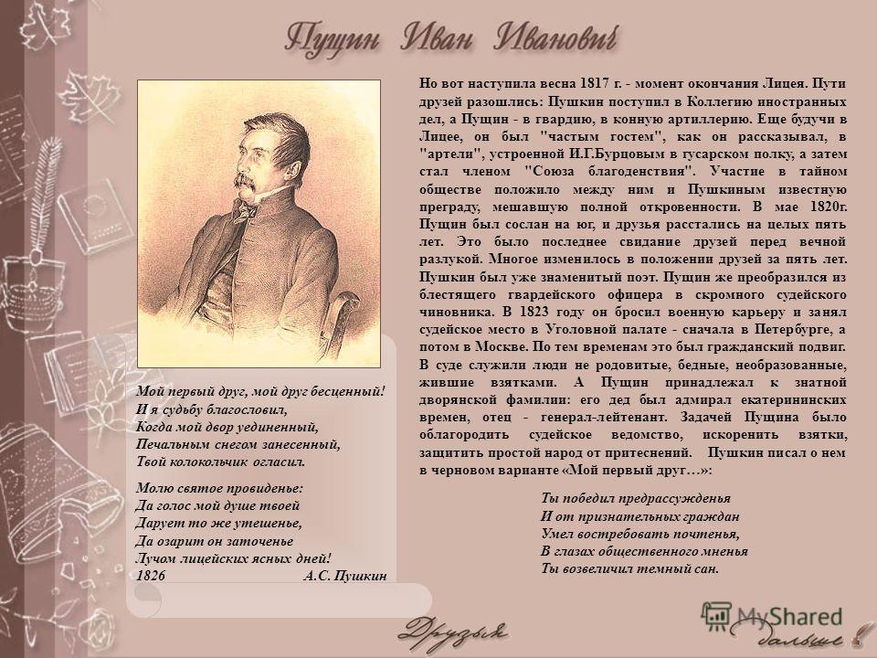 Но вот наступила весна 1817 г. - момент окончания Лицея. Пути друзей разошлись: Пушкин поступил в Коллегию иностранных дел, а Пущин - в гвардию, в конную артиллерию. Еще будучи в Лицее, он был