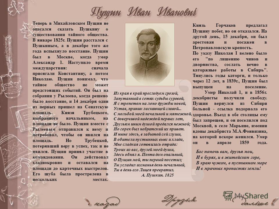 Теперь в Михайловском Пущин не опасался сказать Пушкину о существовании тайного общества. В январе 1825г. Пущин расстался с Пушкиным, а в декабре того же года вспыхнуло восстание. Пущин был в Москве, когда умер Александр 1. Наступило время междуцарст