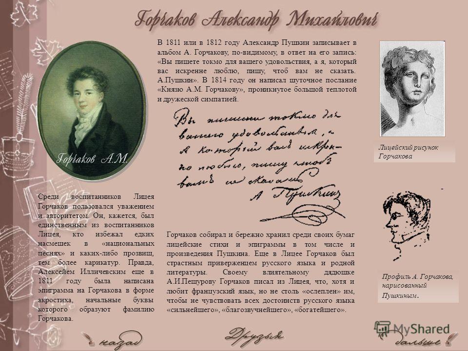 Профиль А. Горчакова, нарисованный Пушкиным. Лицейский рисунок Горчакова В 1811 или в 1812 году Александр Пушкин записывает в альбом А. Горчакову, по-видимому, в ответ на его запись: «Вы пишете токмо для вашего удовольствия, а я, который вас искренне