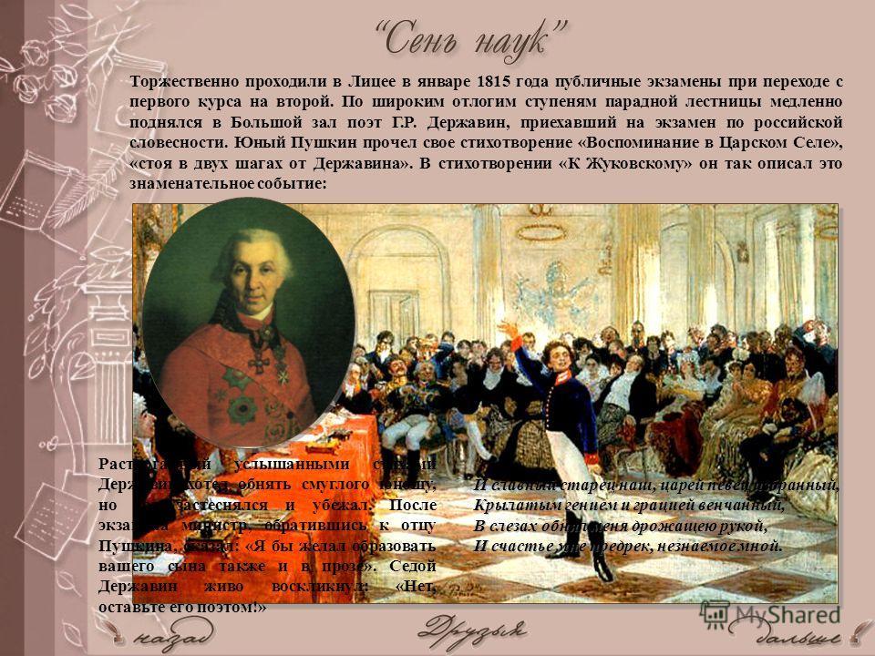 Торжественно проходили в Лицее в январе 1815 года публичные экзамены при переходе с первого курса на второй. По широким отлогим ступеням парадной лестницы медленно поднялся в Большой зал поэт Г.Р. Державин, приехавший на экзамен по российской словесн
