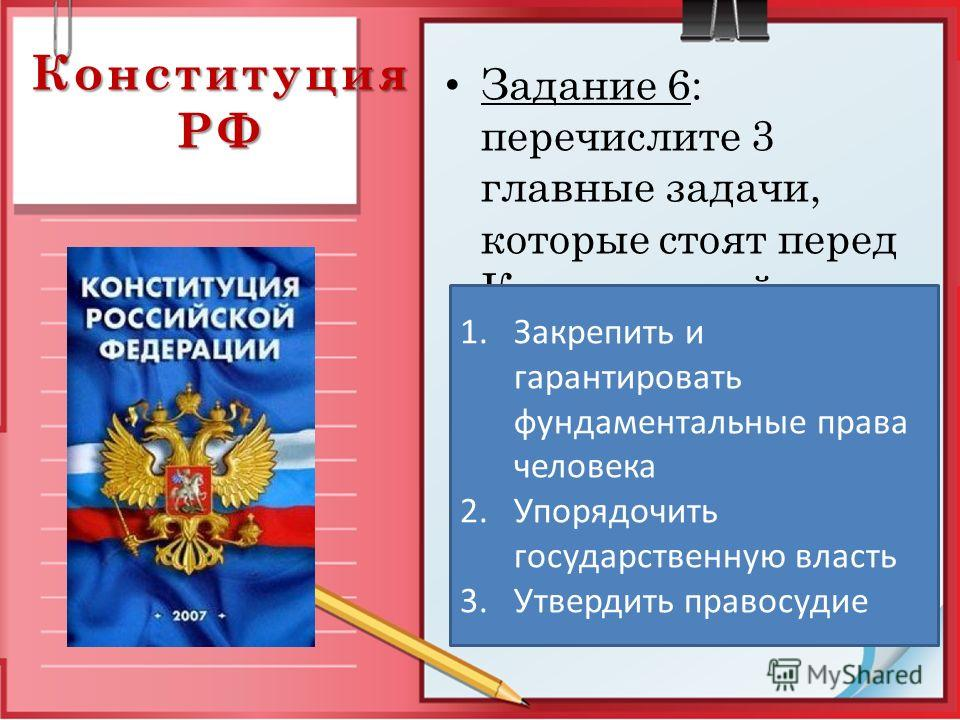 Конституция РФ Задание 6: перечислите 3 главные задачи, которые стоят перед Конституцией страны. 1.Закрепить и гарантировать фундаментальные права человека 2.Упорядочить государственную власть 3.Утвердить правосудие