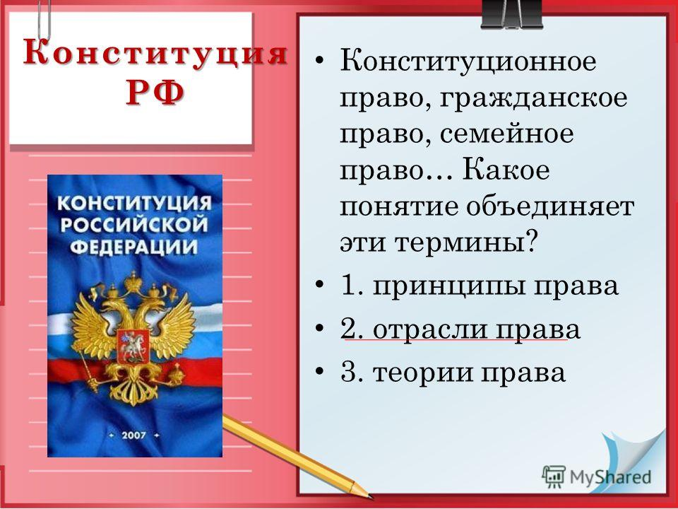 Конституция РФ Конституционное право, гражданское право, семейное право… Какое понятие объединяет эти термины? 1. принципы права 2. отрасли права 3. теории права
