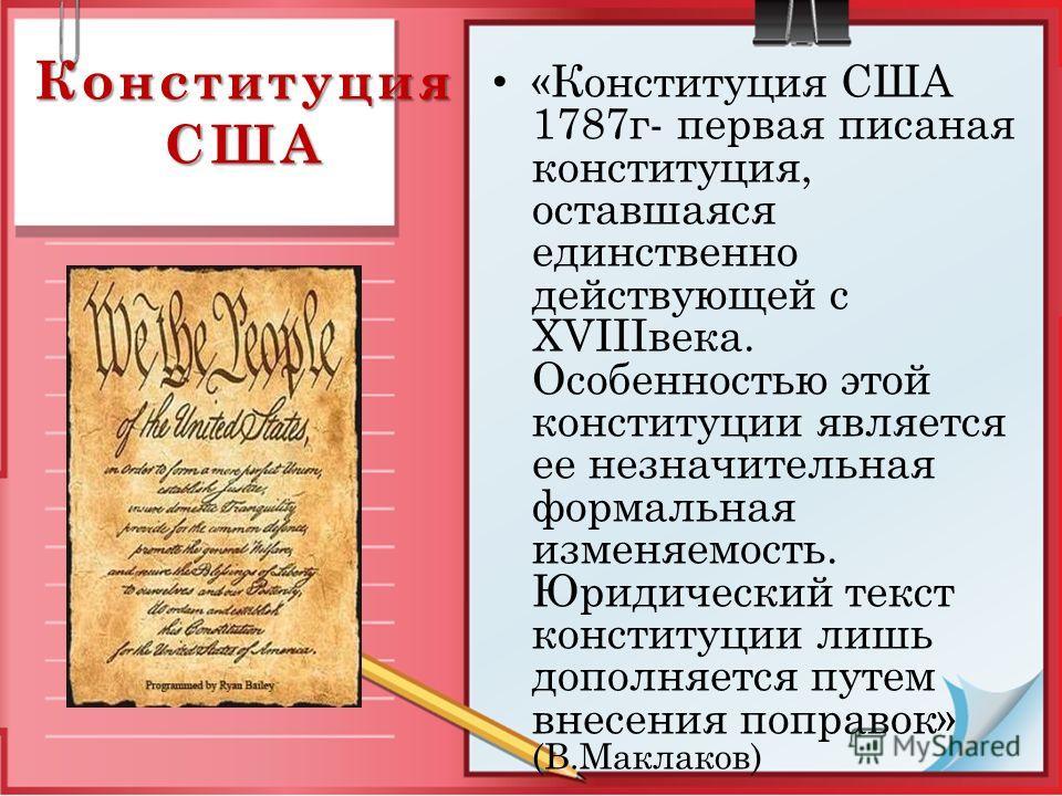Конституция США «Конституция США 1787г- первая писаная конституция, оставшаяся единственно действующей с XVIIIвека. Особенностью этой конституции является ее незначительная формальная изменяемость. Юридический текст конституции лишь дополняется путем