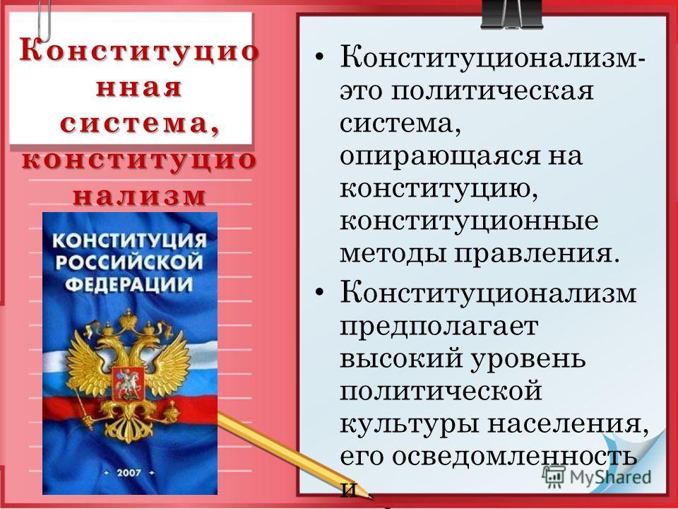 Конституцио нная система, конституцио нализм Конституционализм- это политическая система, опирающаяся на конституцию, конституционные методы правления. Конституционализм предполагает высокий уровень политической культуры населения, его осведомленност