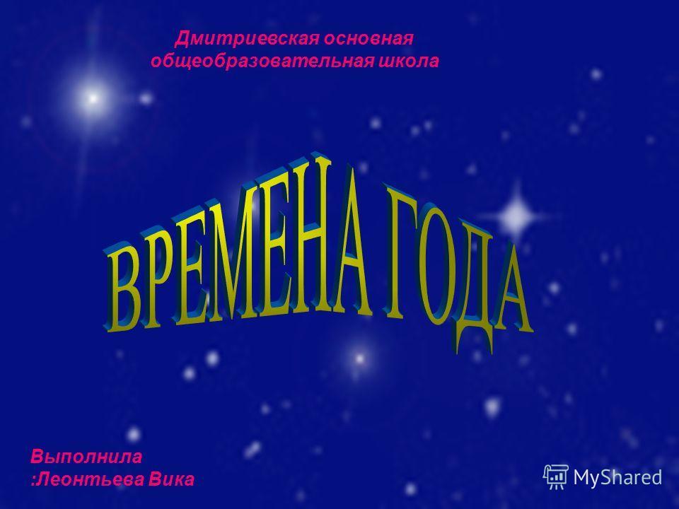 Выполнила :Леонтьева Вика Дмитриевская основная общеобразовательная школа