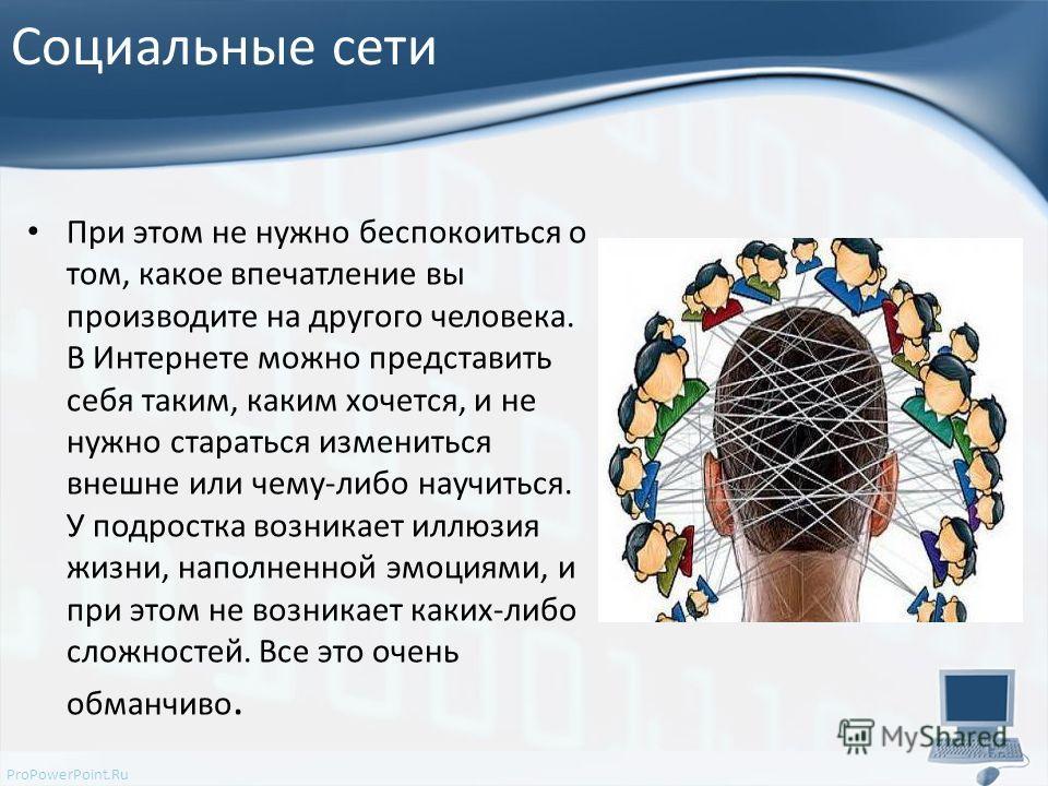 ProPowerPoint.Ru Социальные сети При этом не нужно беспокоиться о том, какое впечатление вы производите на другого человека. В Интернете можно представить себя таким, каким хочется, и не нужно стараться измениться внешне или чему-либо научиться. У по