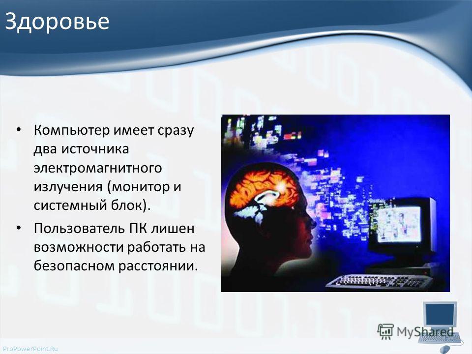 Здоровье Компьютер имеет сразу два источника электромагнитного излучения (монитор и системный блок). Пользователь ПК лишен возможности работать на безопасном расстоянии.