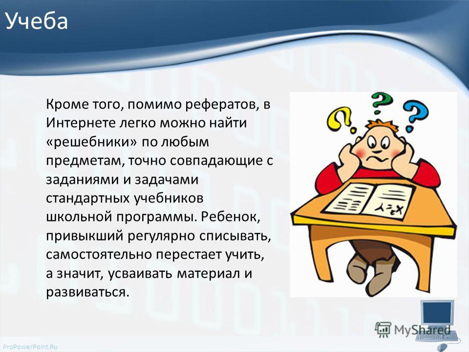 ProPowerPoint.Ru Учеба Кроме того, помимо рефератов, в Интернете легко можно найти «решебники» по любым предметам, точно совпадающие с заданиями и задачами стандартных учебников школьной программы. Ребенок, привыкший регулярно списывать, самостоятель