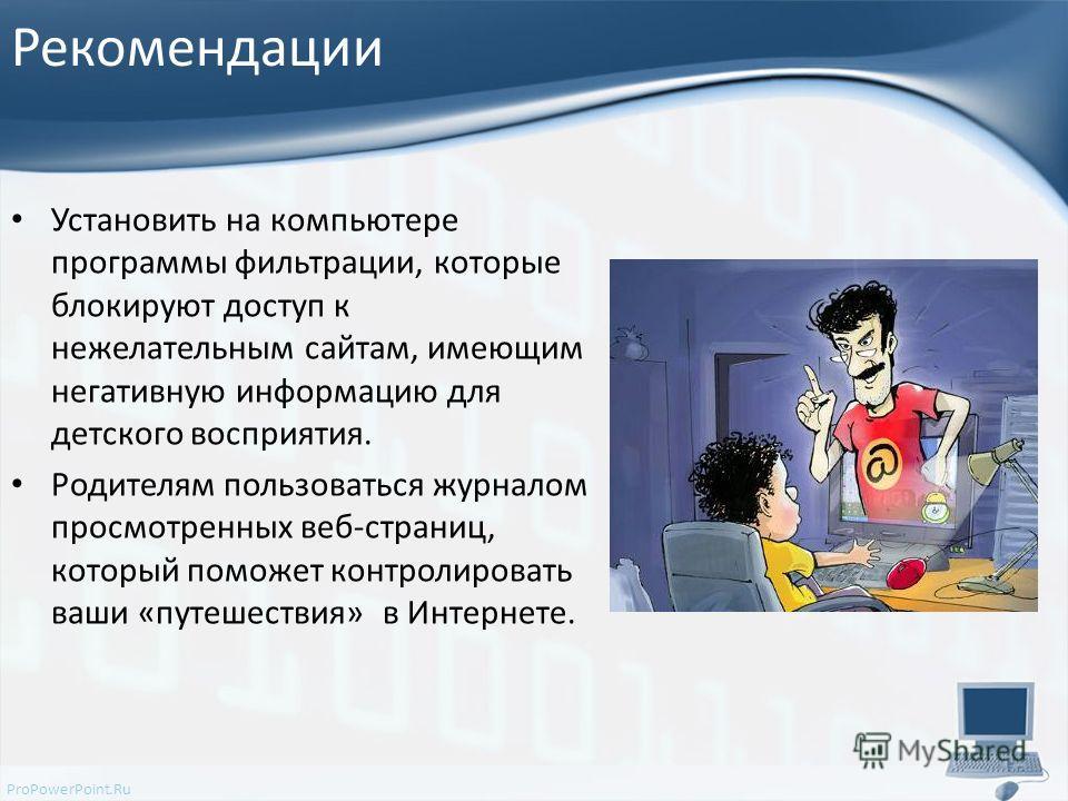 ProPowerPoint.Ru Рекомендации Установить на компьютере программы фильтрации, которые блокируют доступ к нежелательным сайтам, имеющим негативную информацию для детского восприятия. Родителям пользоваться журналом просмотренных веб-страниц, который по