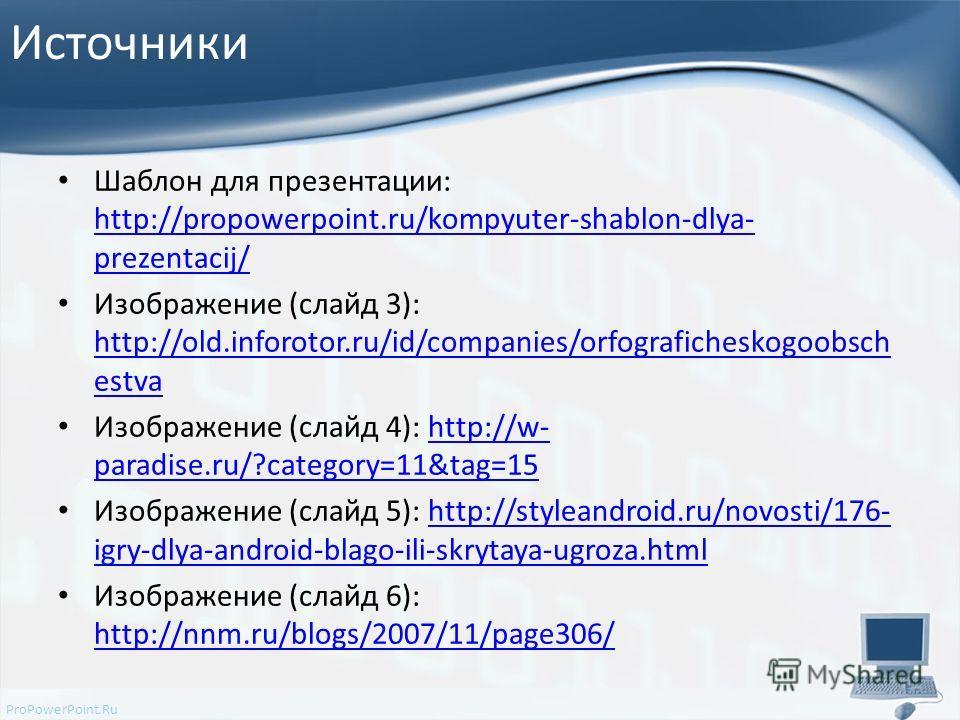 ProPowerPoint.Ru Источники Шаблон для презентации: http://propowerpoint.ru/kompyuter-shablon-dlya- prezentacij/ http://propowerpoint.ru/kompyuter-shablon-dlya- prezentacij/ Изображение (слайд 3): http://old.inforotor.ru/id/companies/orfograficheskogo