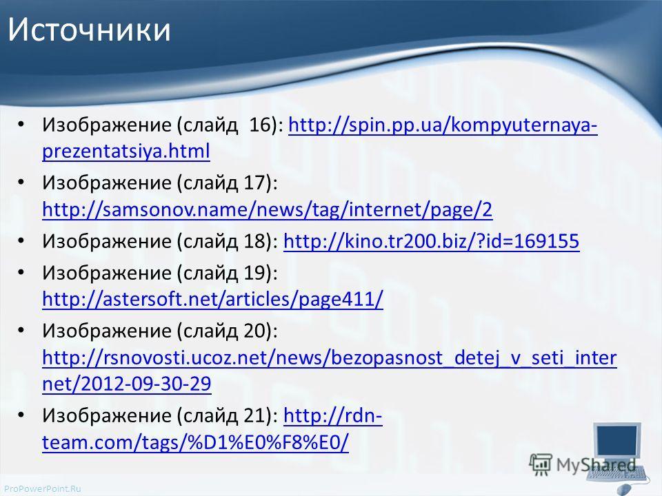 ProPowerPoint.Ru Источники Изображение (слайд 16): http://spin.pp.ua/kompyuternaya- prezentatsiya.htmlhttp://spin.pp.ua/kompyuternaya- prezentatsiya.html Изображение (слайд 17): http://samsonov.name/news/tag/internet/page/2 http://samsonov.name/news/