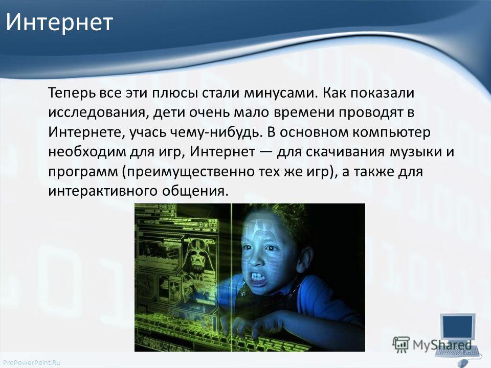 ProPowerPoint.Ru Интернет Теперь все эти плюсы стали минусами. Как показали исследования, дети очень мало времени проводят в Интернете, учась чему-нибудь. В основном компьютер необходим для игр, Интернет для скачивания музыки и программ (преимуществе