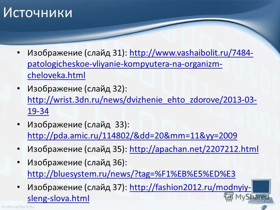 ProPowerPoint.Ru Источники Изображение (слайд 31): http://www.vashaibolit.ru/7484- patologicheskoe-vliyanie-kompyutera-na-organizm- cheloveka.htmlhttp://www.vashaibolit.ru/7484- patologicheskoe-vliyanie-kompyutera-na-organizm- cheloveka.html Изображе