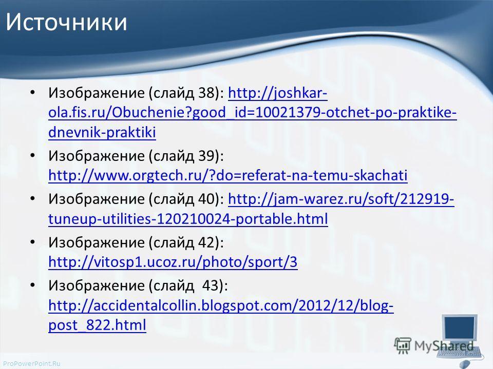 ProPowerPoint.Ru Источники Изображение (слайд 38): http://joshkar- ola.fis.ru/Obuchenie?good_id=10021379-otchet-po-praktike- dnevnik-praktikihttp://joshkar- ola.fis.ru/Obuchenie?good_id=10021379-otchet-po-praktike- dnevnik-praktiki Изображение (слайд