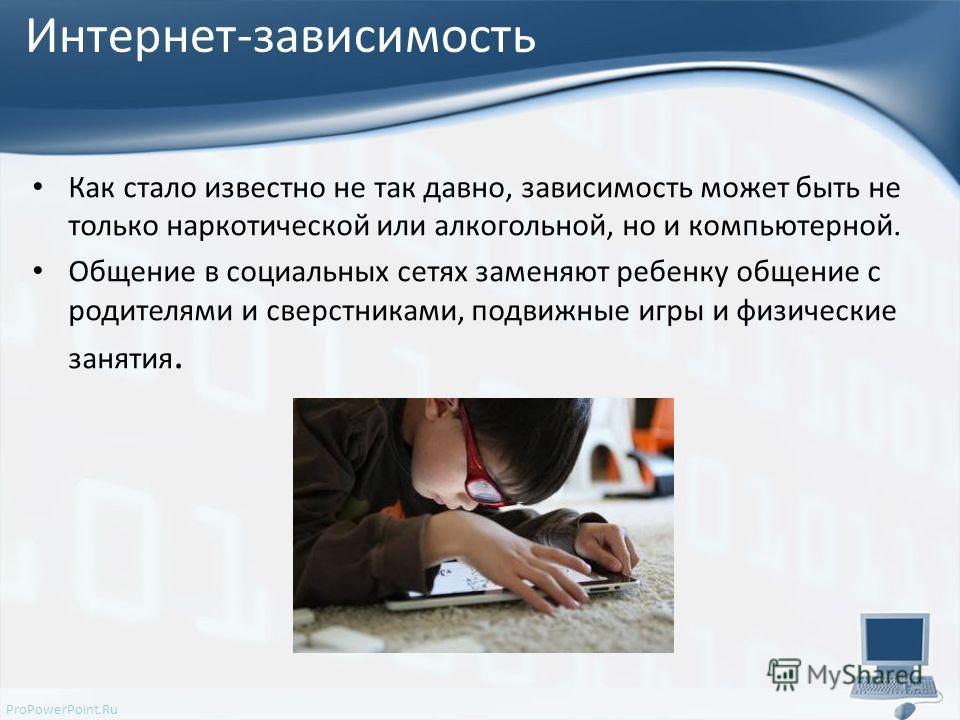 ProPowerPoint.Ru Интернет-зависимость Как стало известно не так давно, зависимость может быть не только наркотической или алкогольной, но и компьютерной. Общение в социальных сетях заменяют ребенку общение с родителями и сверстниками, подвижные игры