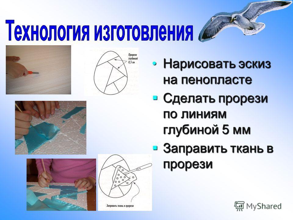 Нарисовать эскиз на пенопластеНарисовать эскиз на пенопласте Сделать прорези по линиям глубиной 5 мм Сделать прорези по линиям глубиной 5 мм Заправить ткань в прорези Заправить ткань в прорези