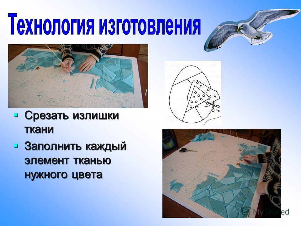 Срезать излишки ткани Срезать излишки ткани Заполнить каждый элемент тканью нужного цвета Заполнить каждый элемент тканью нужного цвета